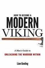 How To Become A Modern Viking: A Man's Guide To Unleashing The Warrior Within