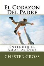 El Corazon Del Padre : Entender el Amor de Dios by Chester M. Gross (2014,...