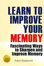 Learn To Improve Your Memory: Fascinating Ways to Sharpen And Improve Memory