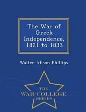 The War Greek Independence 1821 1833 - War College Series by Phillips Walter Ali
