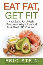 Eat Fat, Get Fit : How Eating Fat Unlocks Permanent Weight Loss and Peak Phys...