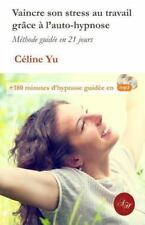 Vaincre Son Stress Au Travail Grace a L'auto-Hypnose : Methode Guidee en 21...