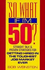 So What If I'm 50?: Straight Talk and Proven Strategies for Getting Hired in the