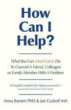 How Can I Help?: What You Can and Can't Do to Counsel a Friend, Colleague or F