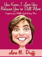 You Know I Love You Because You're Still Alive: Confessions of a Middle Aged Wor