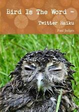 Bird Is the Word - Twitter Haiku by Paul Judges (2016, Paperback)