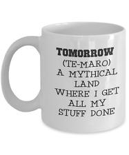 Ceramic coffee mug-FUNNY-TOMORROW A MYTHICAL LAND WHERE I GET ALL MY S