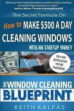 The Window Cleaning Blueprint : How to Make $500 a Day Cleaning Windows by...