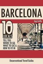 Barcelona: 10 Locals Tell You Where to Go, What to Eat, and How to Fit In by...