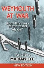 Weymouth at War: Ron Hill's Story of the Vessel My Girl as Told to Marian Lye Hi
