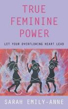 True Feminine Power: Let Your Overflowing Heart Lead (Paperback or Softback)