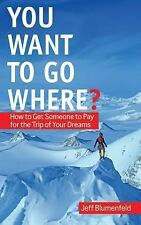 You Want To Go Where?: How to Get Someone to Pay for the Trip of Your-ExLibrary