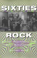 Sixties Rock : Garage, Psychedelic and Other Satisfactions Michael Hicks