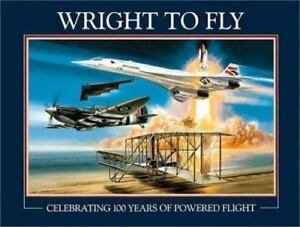 Wright to Fly : Celebrating 100 Years of Powered Flight (2003, Hardcover)