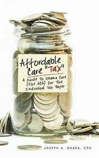 "Affordable Care ""Tax"": A Guide to Obama Care (the ACA) for the Individual Tax Pa"
