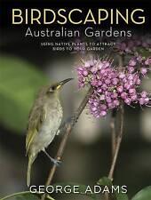 Birdscaping Australian Gardens: Using Native Plants to Attract Birds to Your Garden by George Adams (Hardback, 2015)