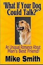 What If Your Dog Could Talk? : An Unusual Romance about Man's Best Friend by...