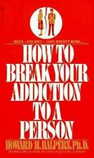 How to Break Your Addiction to a Person: When and Why Love Doesnt Work, and Wh..