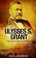 Ulysses S Grant : The Forgotten Hero by Jack Johnson (2016, Paperback)