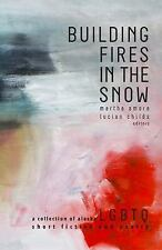 Building Fires in the Snow : A Collection of Alaska LGBTQ Short Fiction and...