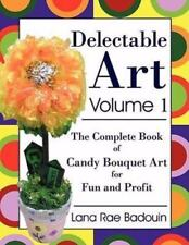 Delectable Art Volume 1: The Complete Book of Candy Bouquet Art for Fun and Prof