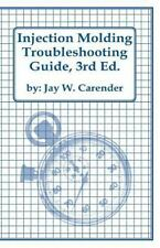 Injection Molding Troubleshooting Guide, 3rd ED by Jay Carender (2011,...