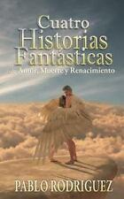 Cuatro Historias Fantásticas : De Amor, Muerte y Renacimiento by Pablo...