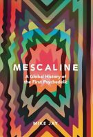 Mescaline : A Global History of the First Psychedelic, Hardcover by Jay, Mike...