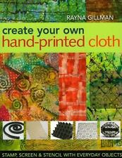 Create Your Own Hand-Printed Cloth : Stamp, Screen, and Stencil with Everyday...
