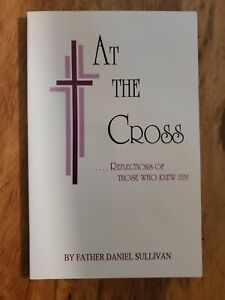 AT THE CROSS Reflections of Those Who Knew Him SC Father Daniel Sullivan