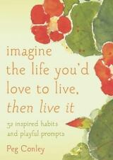 Imagine the Life You'd Love to Live, Then Live It: 52 Inspired Habits and Playfu