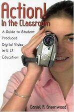 Action! in the Classroom : A Guide to Student Produced Digital Video in K-12...