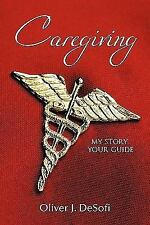 Caregiving : My Story, Your Guide by Oliver J. DeSofi (2010, Paperback)