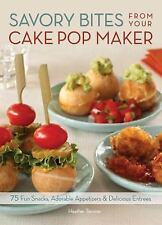 Savory Bites From Your Cake Pop Maker: 75 Fun Snacks, Adorable Appetizers and De