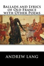 Ballads and Lyrics of Old France with Other Poems by Andrew Andrew Lang...