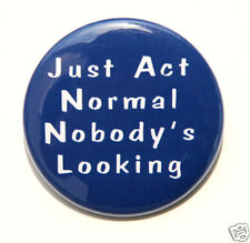 JUST ACT NORMAL NOBODY'S LOOKING - Button Badge 1.5""