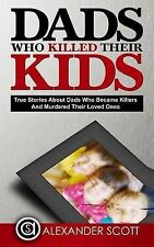 DADS WHO KILLED THEIR KIDS TRUE STORIES ABOUT DADS WHO BECAME KILLERS AND MURDER