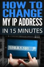 How to Change My IP Address in 15 Minutes: Guide How to Change Your IP, Hide...