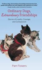Ordinary Dogs, Extraordinary Friendships: Stories of Loyalty, Courage, and Co...