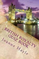 British Royalty Quiz Book : Early Monarchy to the Present Day by Joanne Hayle...