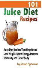 101 Juice Diet Recipes : Juice Diet Recipes That Help You to Lose Weight, Boo...