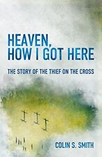 Heaven, How I Got Here The Story of the Thief on the Cross by Colin Smith   Pape