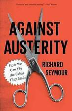 Against Austerity: How we Can Fix the Crisis they Made, Seymour, Richard, Very G
