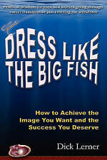 Dress Like the Big Fish: How to Achieve the Image You Want and the Success You D