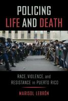 Policing Life and Death : Race, Violence, and Resistance in Puerto Rico, Pape...