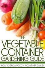 The Vegetable Container Gardening Guide: How to Grow Food in a Container...