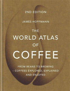 The World Atlas of Coffee: From beans to brewing - coffees explored, explained