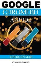 Google Chromebit: a Guide for Beginners by Scott Casterson (2016, Paperback)