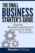 The Small Business Starter's Guide : Sharing 30 Years Experience on How to...