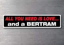 All you need is a Bertram sticker 7 yr water & fade proof vinyl cruiser boat